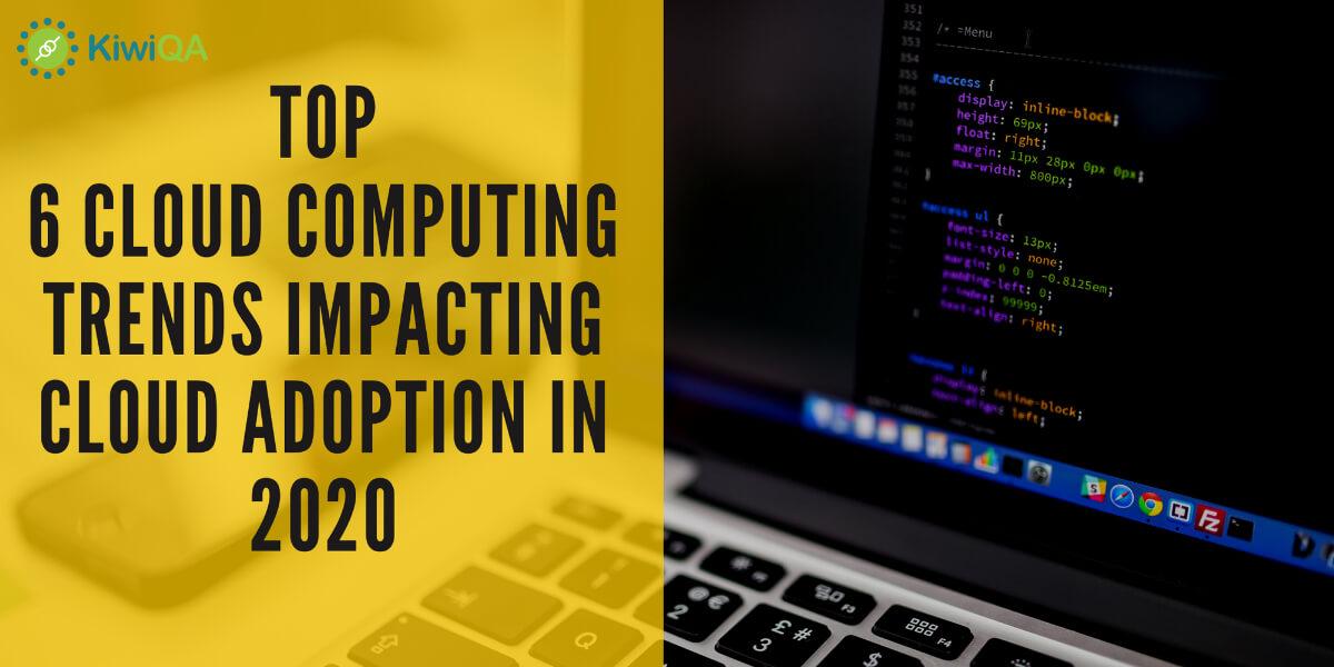 Top 6 Cloud Computing Trends Impacting Cloud Adoption in 2020
